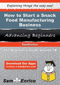How to Start a Snack Food Manufacturing BusinessHow to Start a Snack Food Manufacturing Business【電子書籍】[ Sandy Staley ]