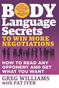 Body Language Secrets to Win More NegotiationsHow to Read Any Opponent and Get What You Want【電子書籍】[ Greg Williams ]