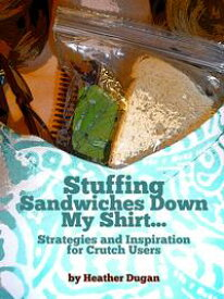 Stuffing Sandwiches Down My Shirt... Strategies and Inspiration for Crutch Users【電子書籍】[ Heather Dugan ]