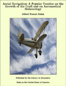 Aerial Navigation: A Popular Treatise on the Growth of Air Craft and on Aeronautical Meteorology【電子書籍】[ Albert Francis Zahm ]