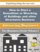 How to Start a Demolition or Wrecking of Buildings and other Structures Business (Beginners Guide)