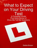 What to Expect on Your Driving Test: A Complete Guide: Plus Extra Bonus of Show Me Tell Me Questions