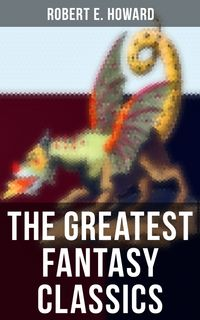 "The Greatest Fantasy Classics of Robert E. HowardConan the Barbarian Series, The 'Kull the Conqueror"" Stories, The 'Solomon Kane' Saga, The 'Bran Mak Morn' Stories...(Sword & Sorcery Action-Adventures, Time Travel & Mythical Worlds)【電子書籍】"