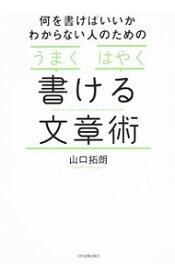 【中古】何を書けばいいかわからない人のための「うまく」「はやく」書ける文章術 / 山口拓朗