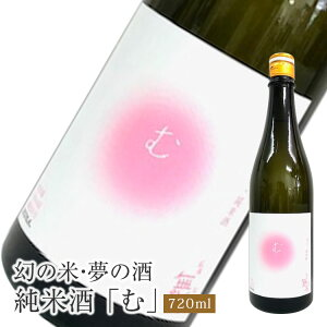 幻の米・夢の酒 純米酒「む」 720ml純米酒 岩村醸造株式会社 岐阜県恵那