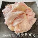 親鶏 鶏皮 鳥皮 500g 親鳥 国産 国産親鶏 親鳥 ひね鳥 成鶏 業務用 とりにく 鳥肉 とり肉 おつまみ
