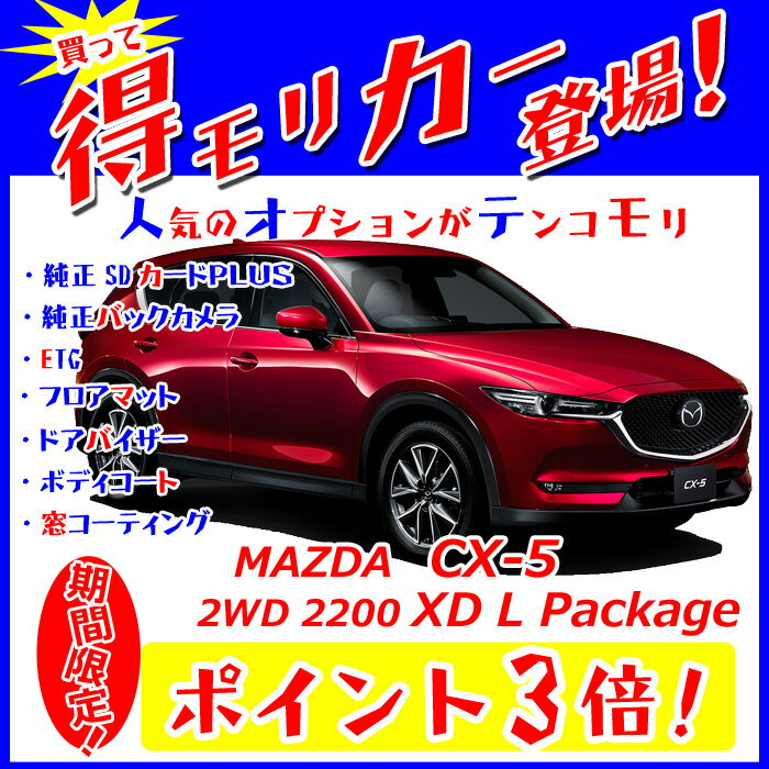 ◇【得モリカー!】【ポイント3倍!】《新車 マツダ CX-5 2WD 2200 XD L Package クリーンディーゼル 》☆純正SDカードPLUS・純正バックカメラ・ETC・フロアマット・ドアバイザー・ボディコーティング・窓ガラスコーティングが標準装備されてます!