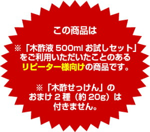 ※「木酢液500mlお試しセット」をご利用いただいたことのあるリピーター様向けの商品です。※「木酢せっけん」のおまけ2種(約20g)は付きません。