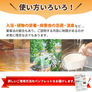 11-使い方色々!入浴、植物の栄養、秒海中の忌避、消臭など…詳しいご使用方法のパンフレットをお届けします