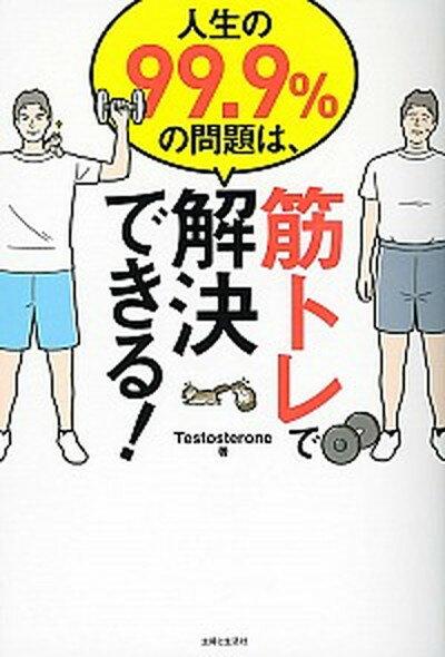 【中古】人生の99.9%の問題は、筋トレで解決できる! /主婦と生活社/Testosterone (単行本(ソフトカバー))