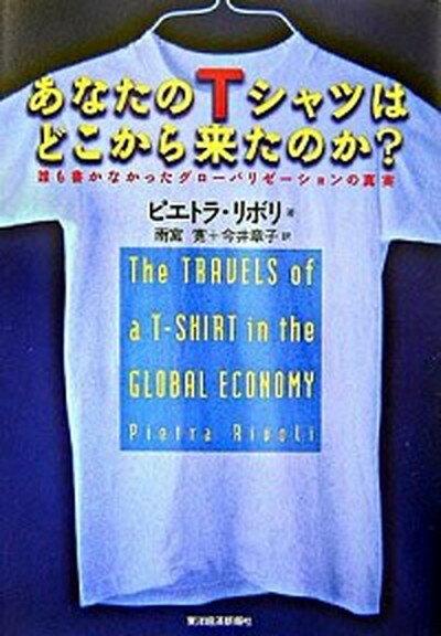 【中古】あなたのTシャツはどこから来たのか? 誰も書かなかったグロ-バリゼ-ションの真実 /東洋経済新報社/ピエトラ・リボリ (単行本)