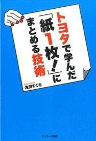 【中古】トヨタで学んだ「紙1枚!」にまとめる技術 /サンマ-ク出版/浅田すぐる (単行本(ソフトカバー))