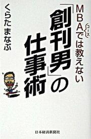 【中古】MBAコ-スでは教えない「創刊男」の仕事術 /日本経済新聞出版社/くらたまなぶ (単行本)