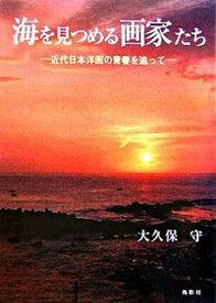 【中古】海を見つめる画家たち 近代日本洋画の青春を追って /鳥影社/大久保守 (単行本)