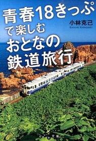 【中古】青春18きっぷで楽しむおとなの鉄道旅行 /大和書房/小林克己 (文庫)