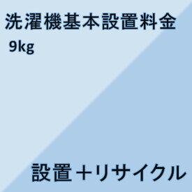 【洗濯機設置基本料金】9kg★設置+リサイクル★※こちらは単品でのご購入は出来ません。商品と同時のご購入でお願い致します。