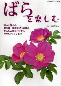 ◆◆ばらを楽しむ 日本と海外の野生種・園芸種約100種のかんたん植え付けからBONSAIづくりまで / 西尾譲司/監修 / 栃の葉書房