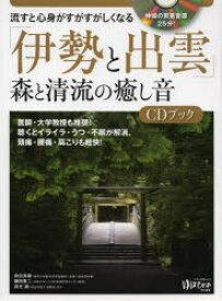 ◆◆流すと心身がすがすがしくなる「伊勢と出雲」森と清流の癒し音CDブック / 有田 秀穂 / マキノ出版