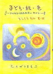 ◆◆子ども・絵・色 シュタイナー絵画教育の中から / としくらえみ/著 / イザラ書房