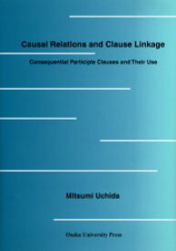 ◆◆Causal relations and clause linkage Consequential participle clauses and their use / Mitsumi Uchida/〔著〕 / 大阪大学出版会