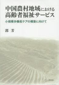 ◆◆中国農村地域における高齢者福祉サービス 小規模多機能ケアの構築に向けて / 郭芳/著 / 明石書店