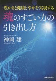 ◆◆魂のすごい力の引き出し方 豊かさと健康と幸せを実現する / 神岡建/著 / ロングセラーズ