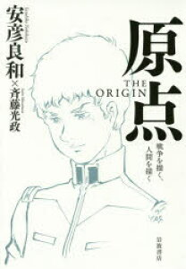 ◆◆原点THE ORIGIN 戦争を描く、人間を描く / 安彦良和/著 斉藤光政/著 / 岩波書店