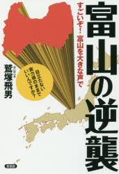 ◆◆富山の逆襲 すごいぞ!富山を大きな声で / 鷲塚飛男/著 / 言視舎