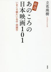 ◆◆厳選あのころの日本映画101 いまこそ観たい名作・問題作 / 立花珠樹/著 / 言視舎