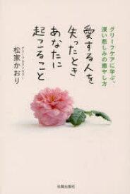 ◆◆愛する人を失ったときあなたに起こること グリーフケアに学ぶ、深い悲しみの癒やし方 / 松家かおり/著 / 日貿出版社