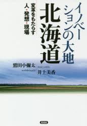 ◆◆イノベーションの大地北海道 変革をもたらす人・発想・現場 / 鷲田小彌太/著 井上美香/著 / 言視舎