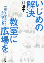 ◆◆いじめの解決 教室に広場を 「法の人」を育てる具体的な提案 / 村瀬学/著 / 言視舎