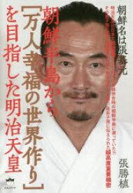 ◆◆朝鮮半島から〈万人幸福の世界作り〉を目指した明治天皇 朝鮮名は張基元 / 張勝植/著 / ヒカルランド