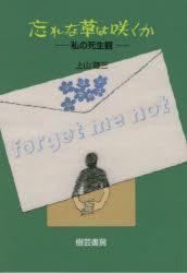 ◆◆忘れな草は咲くか−私の死生観− / 上山 陸三 著 / 樹芸書房