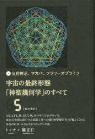 ◆◆宇宙の最終形態「神聖幾何学」のすべて 日月神示、マカバ、フラワーオブライフ 5 / トッチ/著 礒正仁/著 / ヒカルランド