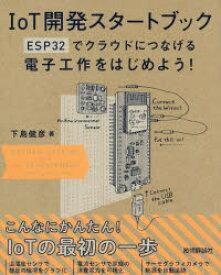 ◆◆IoT開発スタートブック ESP32でクラウドにつなげる電子工作をはじめよう! / 下島健彦/著 / 技術評論社