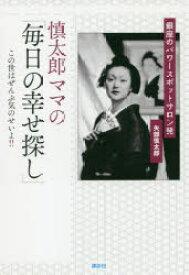 ◆◆慎太郎ママの「毎日の幸せ探し」 銀座のパワースポットサロン発 / 矢部慎太郎/著 / 講談社