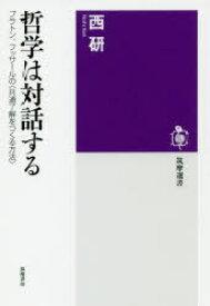 ◆◆哲学は対話する プラトン、フッサールの〈共通了解をつくる方法〉 / 西研/著 / 筑摩書房