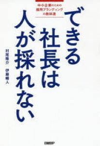 ◆◆できる社長は人が採れない 中小企業のための採用ブランディングの教科書 / 村尾隆介/著 伊藤暢人/著 / 日経BP