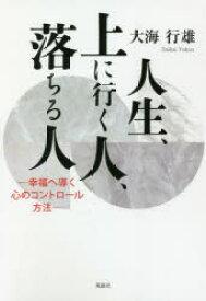◆◆人生、上に行く人、落ちる人 幸福へ導く心のコントロール方法 / 大海行雄/著 / 風詠社