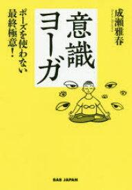 ◆◆意識ヨーガ ポーズを使わない最終極意! / 成瀬雅春/著 / BABジャパン