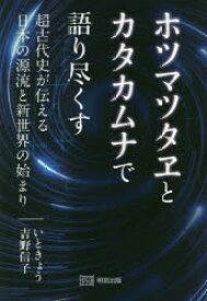 ◆◆ホツマツタヱとカタカムナで語り尽くす 超古代史が伝える日本の源流と新世界の始まり / いときょう/〔著〕 吉野信子/〔著〕 / 明窓出版