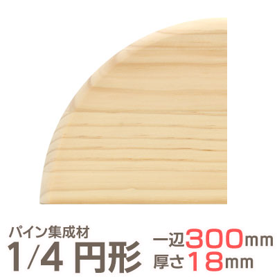 パイン集成材 1/4 円形 一辺300mmx厚18mm 集成材 木材 木 木板 板 ボード カット 端材 丸い 円 丸 工作 DIY 日曜大工 パイン