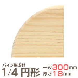パイン集成材 1/4 円形 一辺300mmx厚18mm 集成材 木材 木 木板 板 ボード カット 丸い 円 丸 工作 DIY 日曜大工 パイン